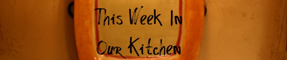 This Week In Our Kitchen